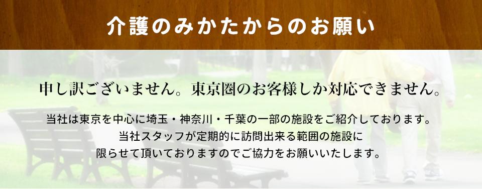 介護のみかたからのお願い当社は東京を中心に埼玉・神奈川・千葉の一部の施設をご紹介しております。 当社スタッフが定期的に訪問出来る範囲の施設に限らせて頂いておりますのでご協力をお願いいたします。
